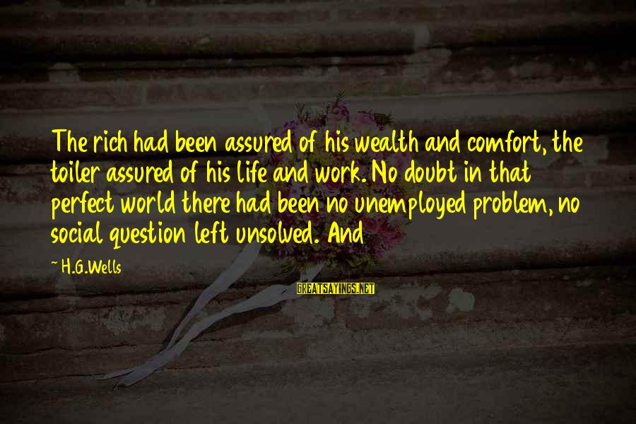 Unsolved Sayings By H.G.Wells: The rich had been assured of his wealth and comfort, the toiler assured of his