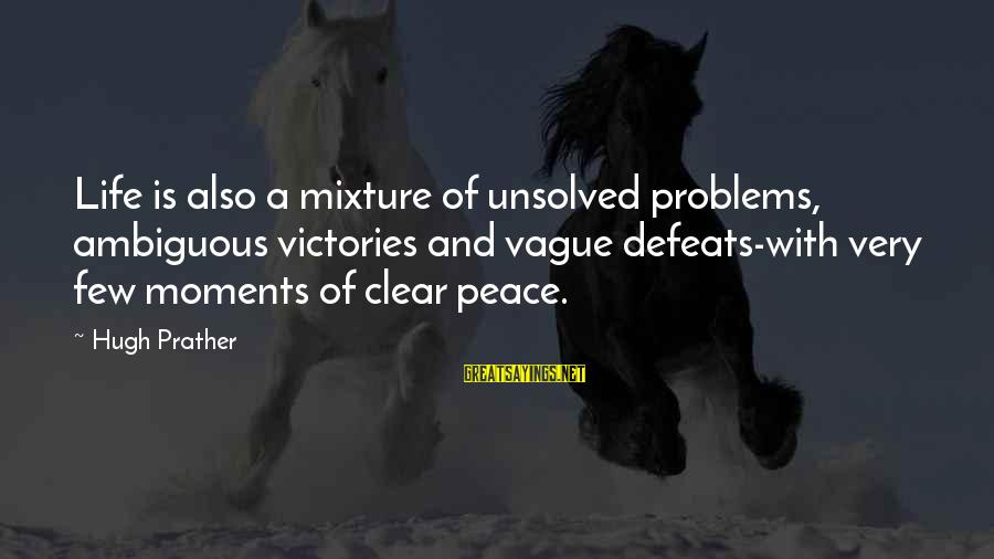 Unsolved Sayings By Hugh Prather: Life is also a mixture of unsolved problems, ambiguous victories and vague defeats-with very few