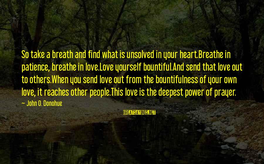 Unsolved Sayings By John O. Donohue: So take a breath and find what is unsolved in your heart.Breathe in patience, breathe