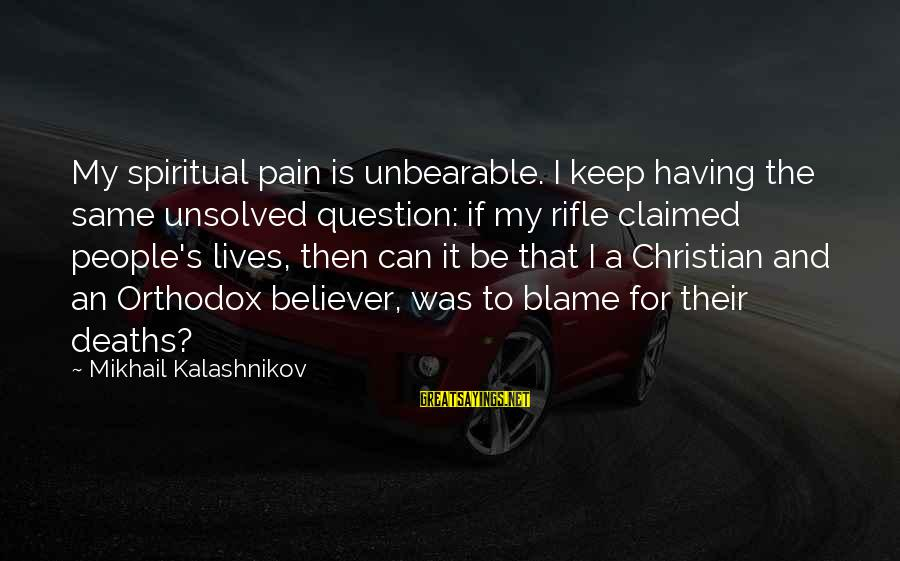 Unsolved Sayings By Mikhail Kalashnikov: My spiritual pain is unbearable. I keep having the same unsolved question: if my rifle