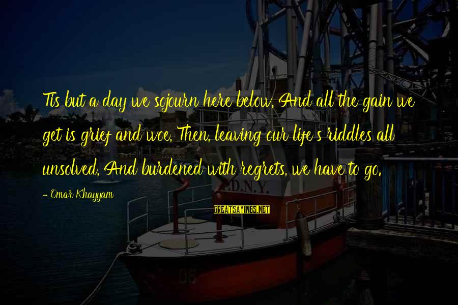 Unsolved Sayings By Omar Khayyam: Tis but a day we sojourn here below, And all the gain we get is
