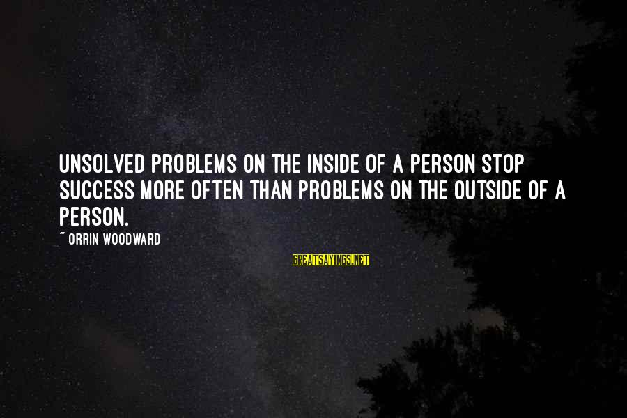 Unsolved Sayings By Orrin Woodward: Unsolved problems on the inside of a person stop success more often than problems on