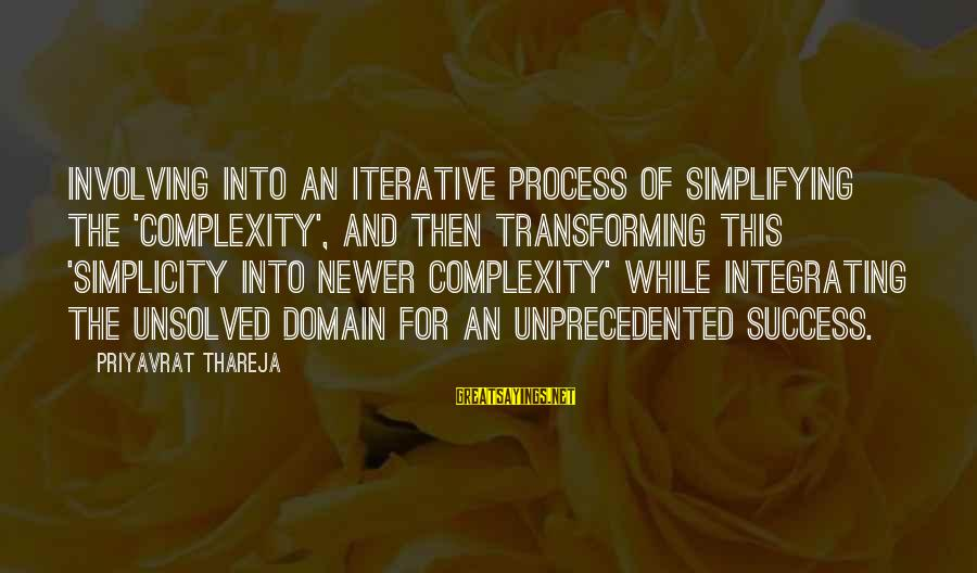 Unsolved Sayings By Priyavrat Thareja: Involving into an iterative process of simplifying the 'complexity', and then transforming this 'simplicity into