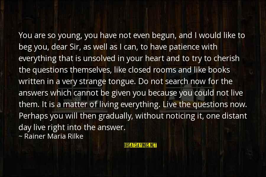 Unsolved Sayings By Rainer Maria Rilke: You are so young, you have not even begun, and I would like to beg