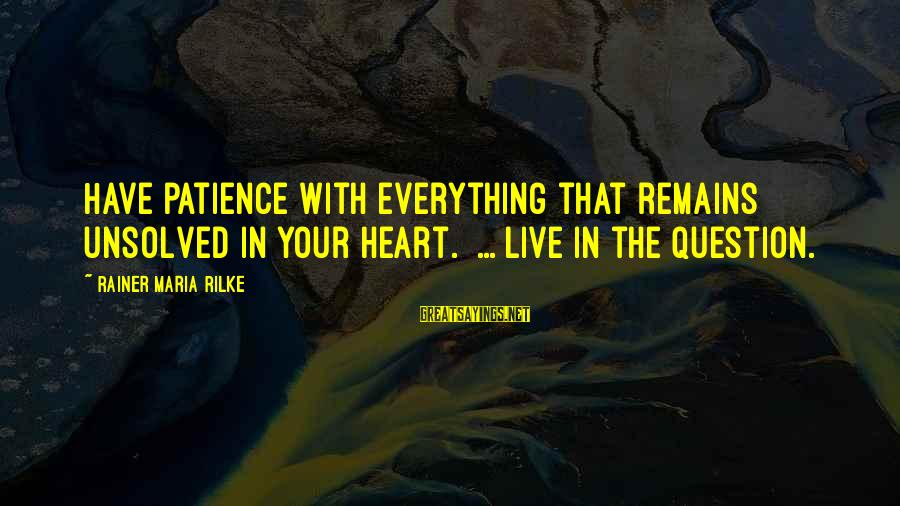 Unsolved Sayings By Rainer Maria Rilke: Have patience with everything that remains unsolved in your heart. ... live in the question.
