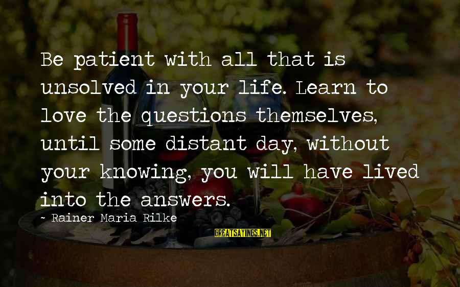 Unsolved Sayings By Rainer Maria Rilke: Be patient with all that is unsolved in your life. Learn to love the questions