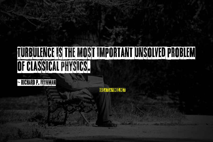 Unsolved Sayings By Richard P. Feynman: Turbulence is the most important unsolved problem of classical physics.