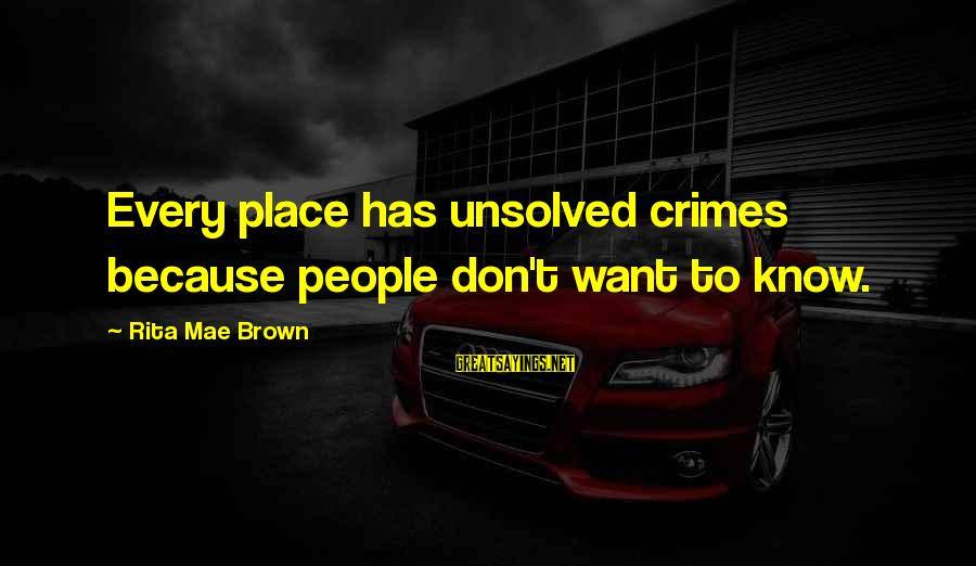 Unsolved Sayings By Rita Mae Brown: Every place has unsolved crimes because people don't want to know.