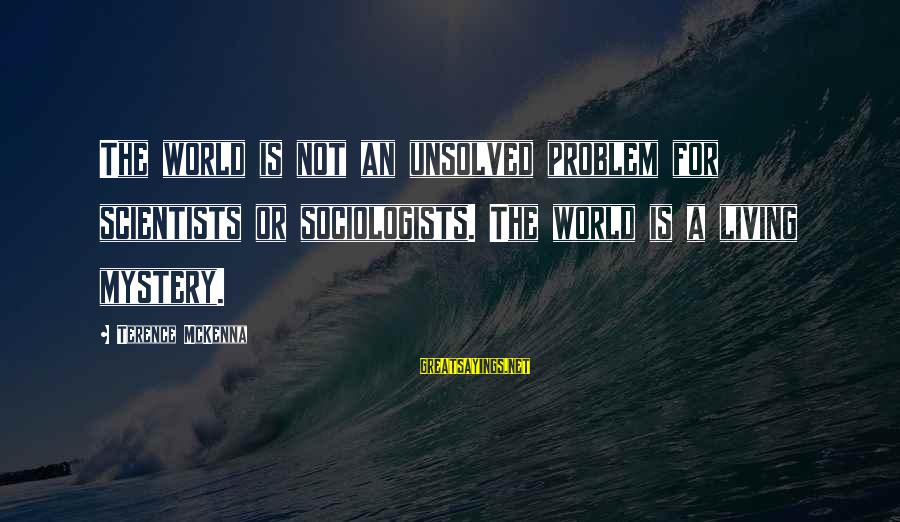 Unsolved Sayings By Terence McKenna: The world is not an unsolved problem for scientists or sociologists. The world is a