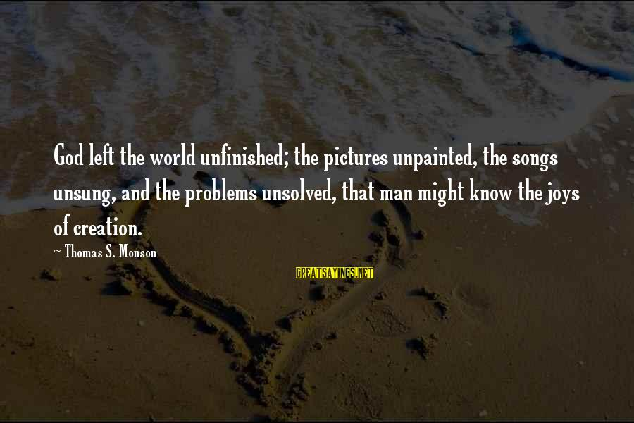 Unsolved Sayings By Thomas S. Monson: God left the world unfinished; the pictures unpainted, the songs unsung, and the problems unsolved,