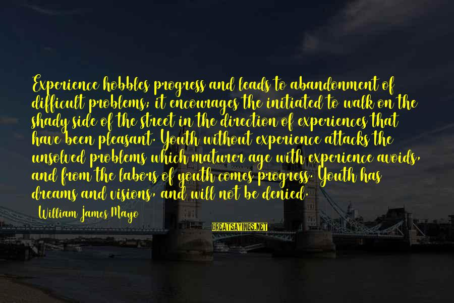 Unsolved Sayings By William James Mayo: Experience hobbles progress and leads to abandonment of difficult problems; it encourages the initiated to