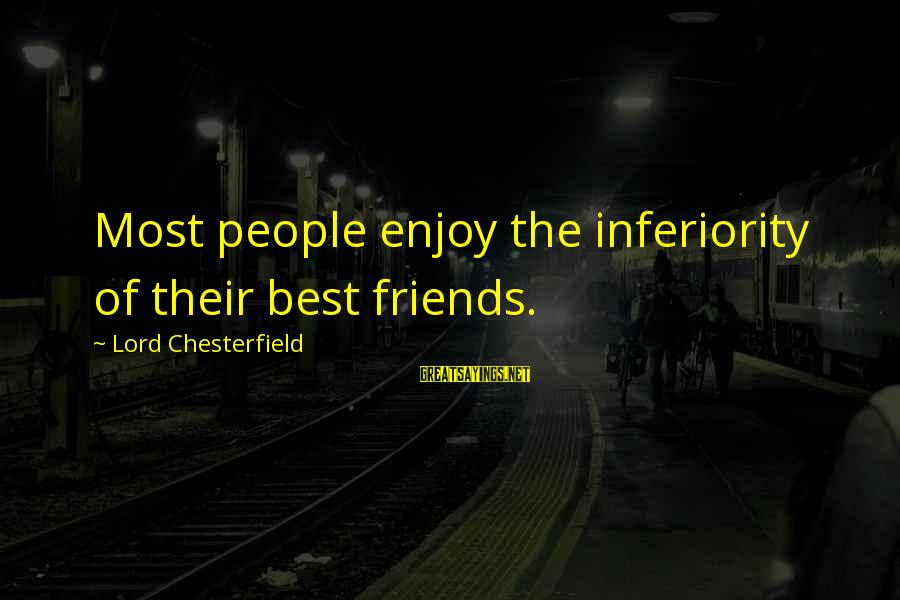 Unstudied Sayings By Lord Chesterfield: Most people enjoy the inferiority of their best friends.