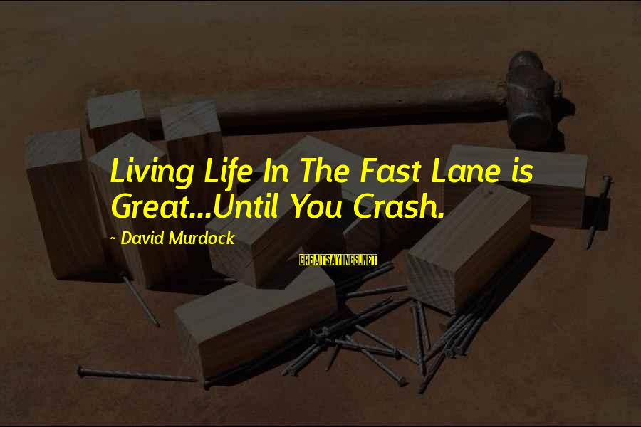 Untroubling Sayings By David Murdock: Living Life In The Fast Lane is Great...Until You Crash.