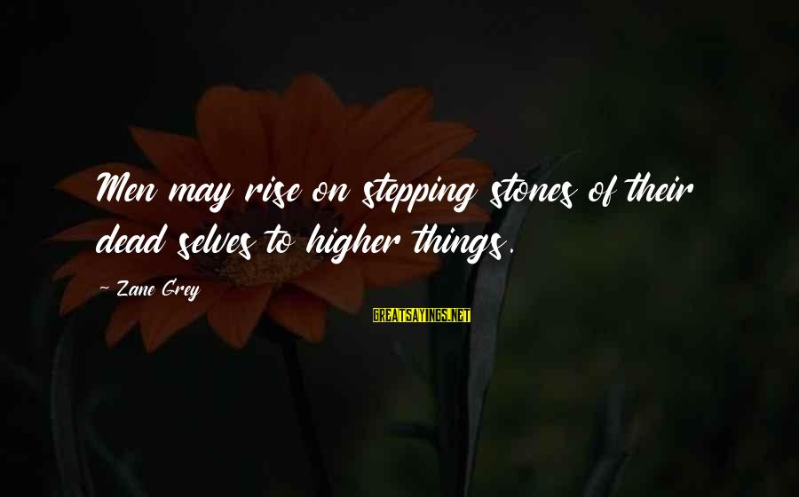 Untroubling Sayings By Zane Grey: Men may rise on stepping stones of their dead selves to higher things.