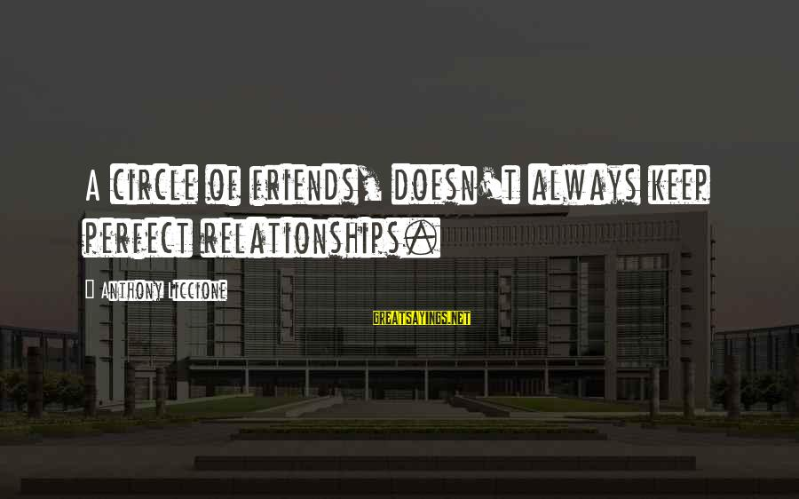 Untrue Friendship Sayings By Anthony Liccione: A circle of friends, doesn't always keep perfect relationships.