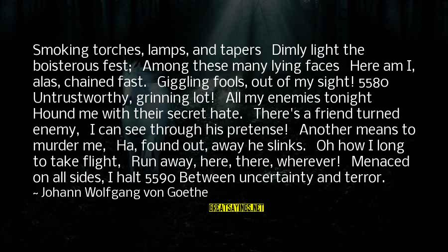 Untrustworthy Friend Sayings By Johann Wolfgang Von Goethe: Smoking torches, lamps, and tapers Dimly light the boisterous fest; Among these many lying faces