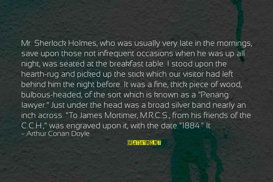 Up To Date Sayings By Arthur Conan Doyle: Mr. Sherlock Holmes, who was usually very late in the mornings, save upon those not
