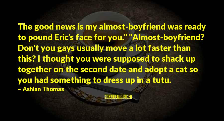 """Up To Date Sayings By Ashlan Thomas: The good news is my almost-boyfriend was ready to pound Eric's face for you."""" """"Almost-boyfriend?"""