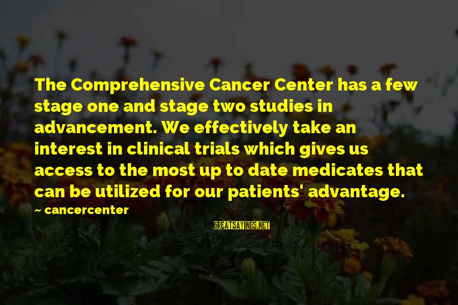 Up To Date Sayings By Cancercenter: The Comprehensive Cancer Center has a few stage one and stage two studies in advancement.