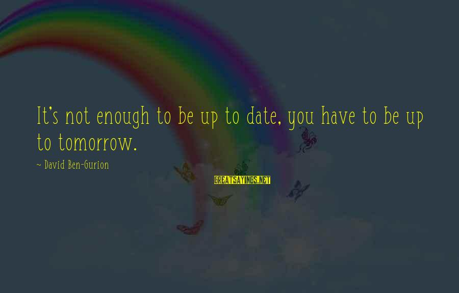 Up To Date Sayings By David Ben-Gurion: It's not enough to be up to date, you have to be up to tomorrow.