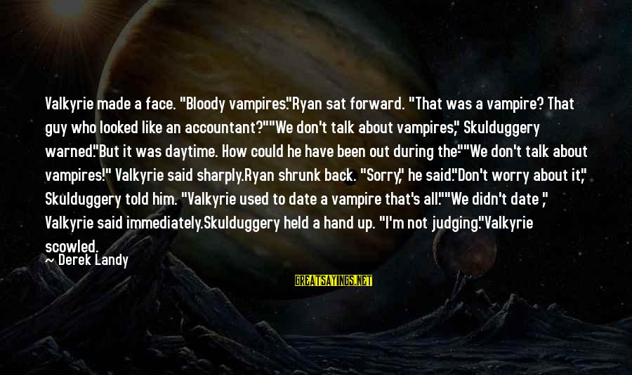 """Up To Date Sayings By Derek Landy: Valkyrie made a face. """"Bloody vampires.""""Ryan sat forward. """"That was a vampire? That guy who"""