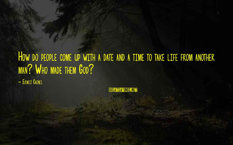 Up To Date Sayings By Ernest Gaines: How do people come up with a date and a time to take life from