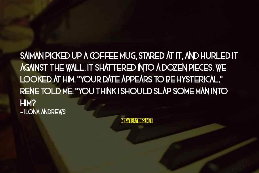 Up To Date Sayings By Ilona Andrews: Saiman picked up a coffee mug, stared at it, and hurled it against the wall.