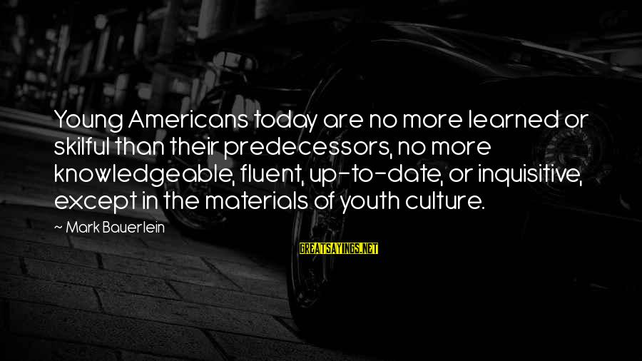 Up To Date Sayings By Mark Bauerlein: Young Americans today are no more learned or skilful than their predecessors, no more knowledgeable,