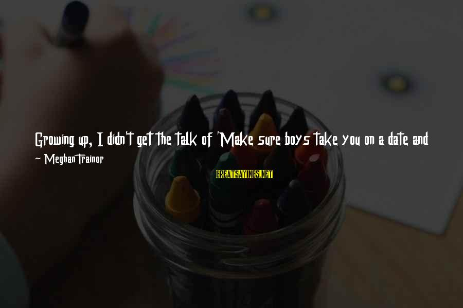 Up To Date Sayings By Meghan Trainor: Growing up, I didn't get the talk of 'Make sure boys take you on a