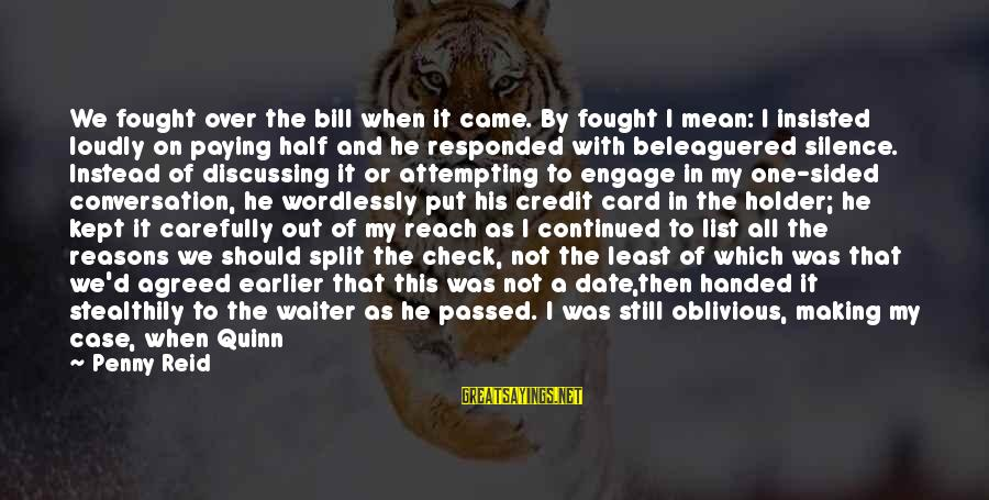 Up To Date Sayings By Penny Reid: We fought over the bill when it came. By fought I mean: I insisted loudly