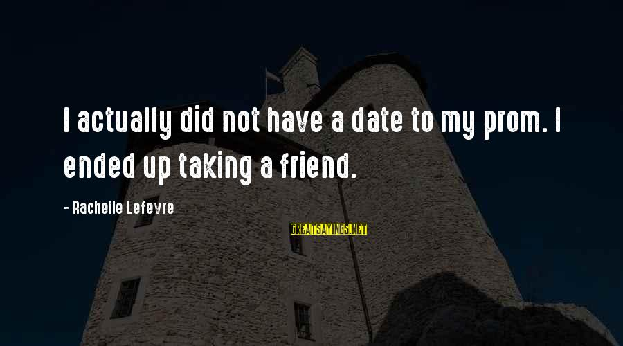 Up To Date Sayings By Rachelle Lefevre: I actually did not have a date to my prom. I ended up taking a