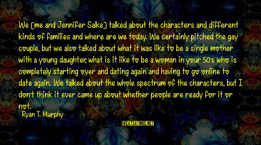 Up To Date Sayings By Ryan T. Murphy: We [me and Jennifer Salke] talked about the characters and different kinds of families and