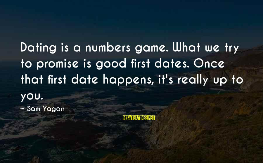 Up To Date Sayings By Sam Yagan: Dating is a numbers game. What we try to promise is good first dates. Once