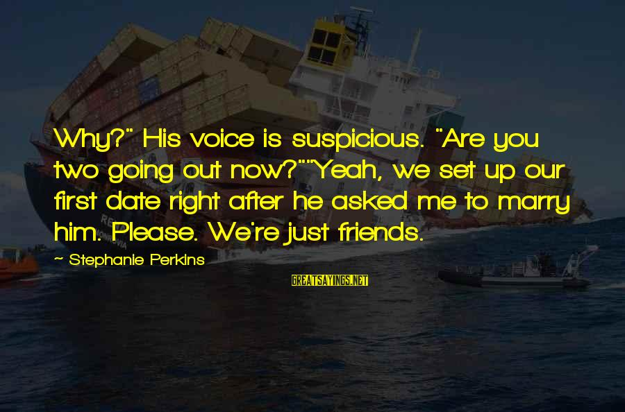 """Up To Date Sayings By Stephanie Perkins: Why?"""" His voice is suspicious. """"Are you two going out now?""""""""Yeah, we set up our"""