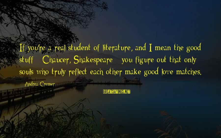 Upcoming Exams Sayings By Andrea Cremer: If you're a real student of literature, and I mean the good stuff - Chaucer,