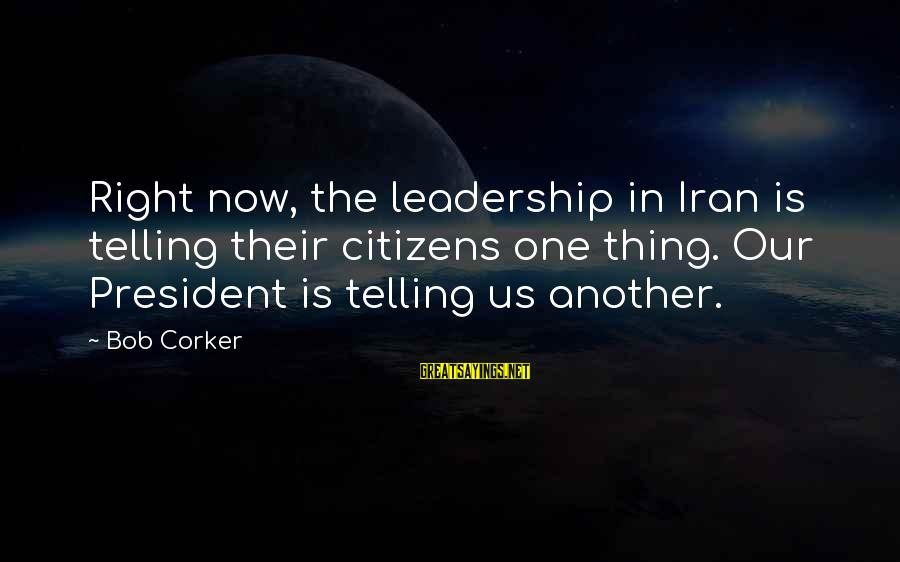 Upcoming Exams Sayings By Bob Corker: Right now, the leadership in Iran is telling their citizens one thing. Our President is