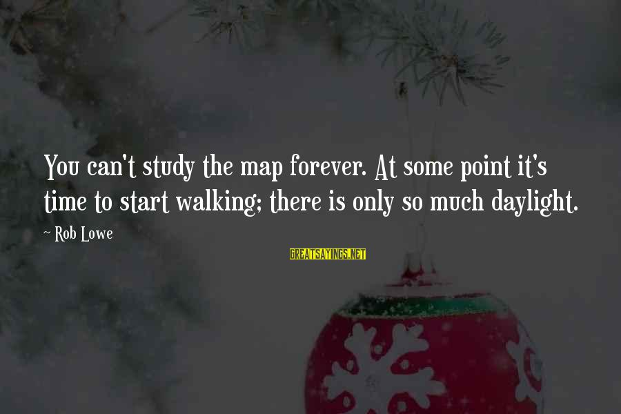 Upcoming Exams Sayings By Rob Lowe: You can't study the map forever. At some point it's time to start walking; there