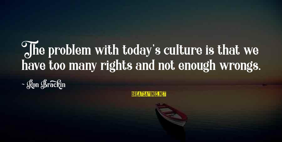 Upcoming Exams Sayings By Ron Brackin: The problem with today's culture is that we have too many rights and not enough