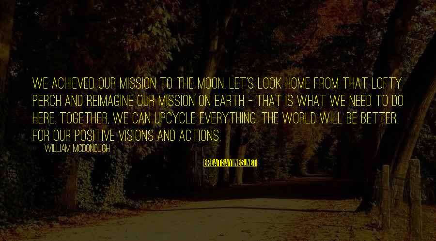Upcycle Sayings By William McDonough: We achieved our mission to the moon. Let's look home from that lofty perch and