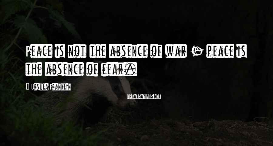 Ursula Franklin Sayings: Peace is not the absence of war - peace is the absence of fear.
