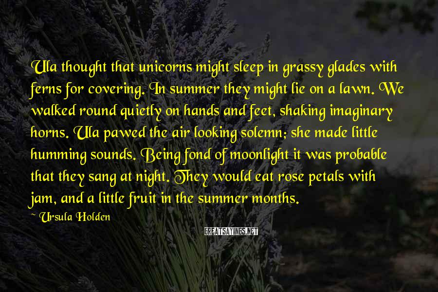 Ursula Holden Sayings: Ula thought that unicorns might sleep in grassy glades with ferns for covering. In summer