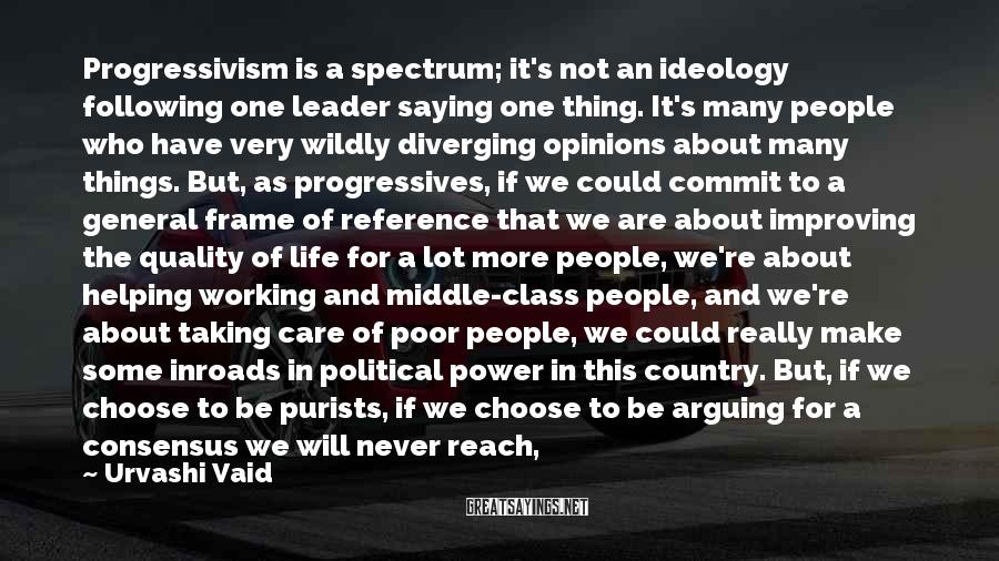 Urvashi Vaid Sayings: Progressivism is a spectrum; it's not an ideology following one leader saying one thing. It's
