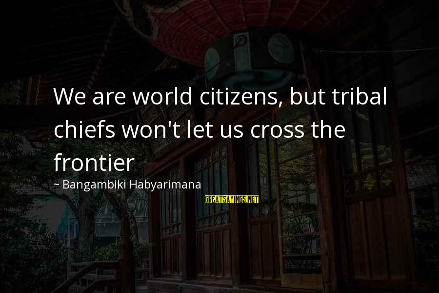Us Citizen Sayings By Bangambiki Habyarimana: We are world citizens, but tribal chiefs won't let us cross the frontier