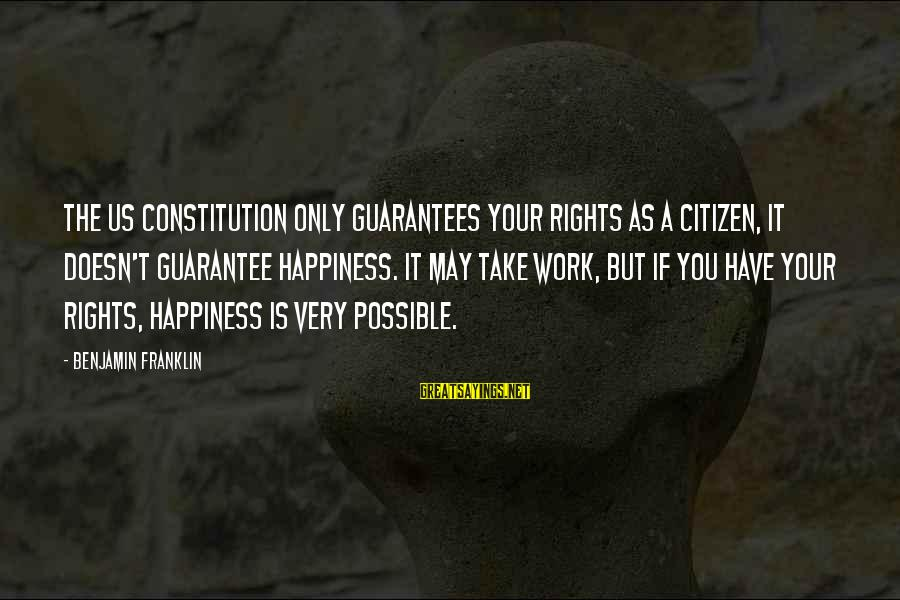 Us Citizen Sayings By Benjamin Franklin: The US Constitution only guarantees your rights as a citizen, it doesn't guarantee happiness. It