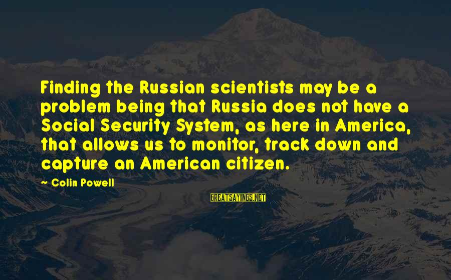 Us Citizen Sayings By Colin Powell: Finding the Russian scientists may be a problem being that Russia does not have a
