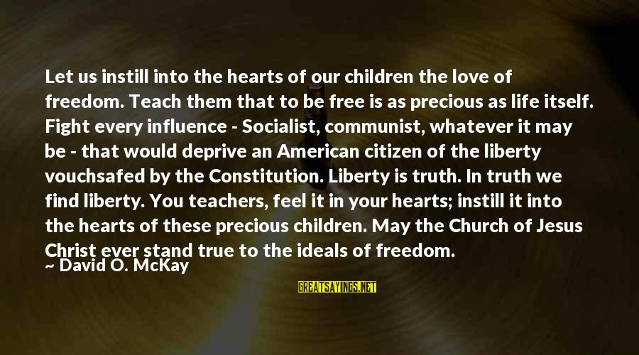 Us Citizen Sayings By David O. McKay: Let us instill into the hearts of our children the love of freedom. Teach them
