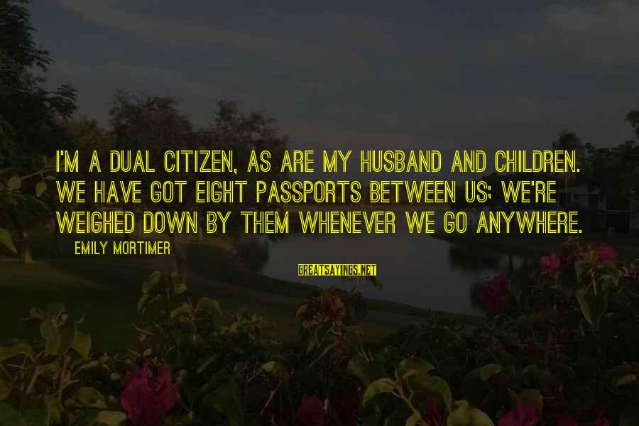 Us Citizen Sayings By Emily Mortimer: I'm a dual citizen, as are my husband and children. We have got eight passports