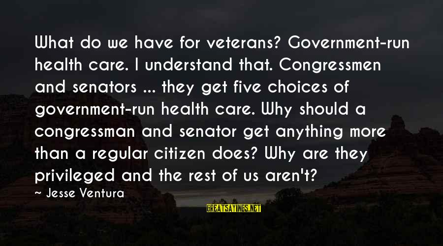 Us Citizen Sayings By Jesse Ventura: What do we have for veterans? Government-run health care. I understand that. Congressmen and senators