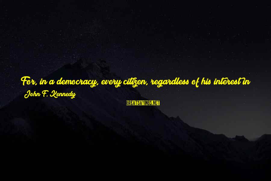 Us Citizen Sayings By John F. Kennedy: For, in a democracy, every citizen, regardless of his interest in politics, 'holds office'; every