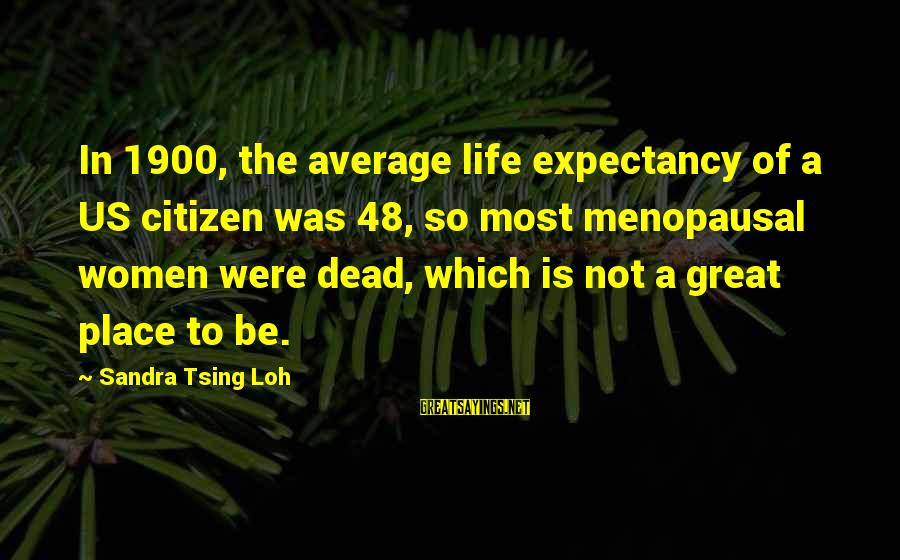 Us Citizen Sayings By Sandra Tsing Loh: In 1900, the average life expectancy of a US citizen was 48, so most menopausal